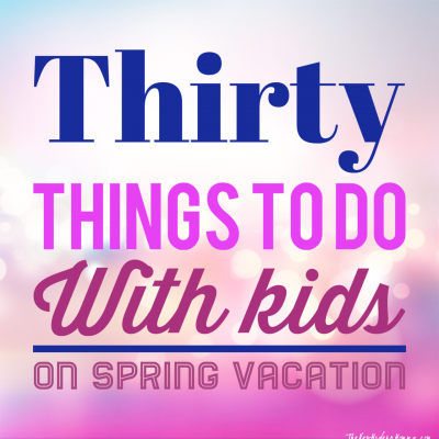 30 Things to do With the Kids on Spring Vacation